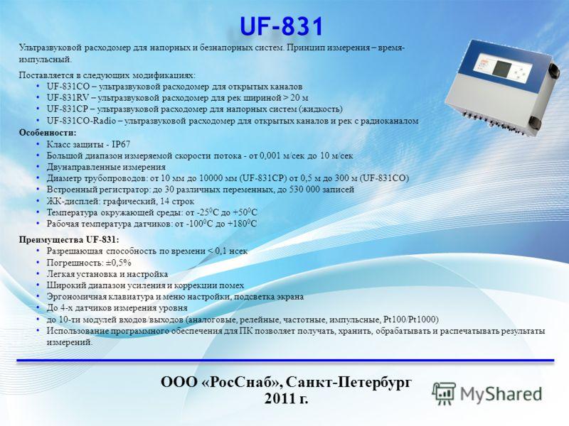 ООО «РосСнаб», Санкт-Петербург 2011 г. Ультразвуковой расходомер для напорных и безнапорных систем. Принцип измерения – время- импульсный. Поставляется в следующих модификациях: UF-831CO – ультразвуковой расходомер для открытых каналов UF-831RV – уль