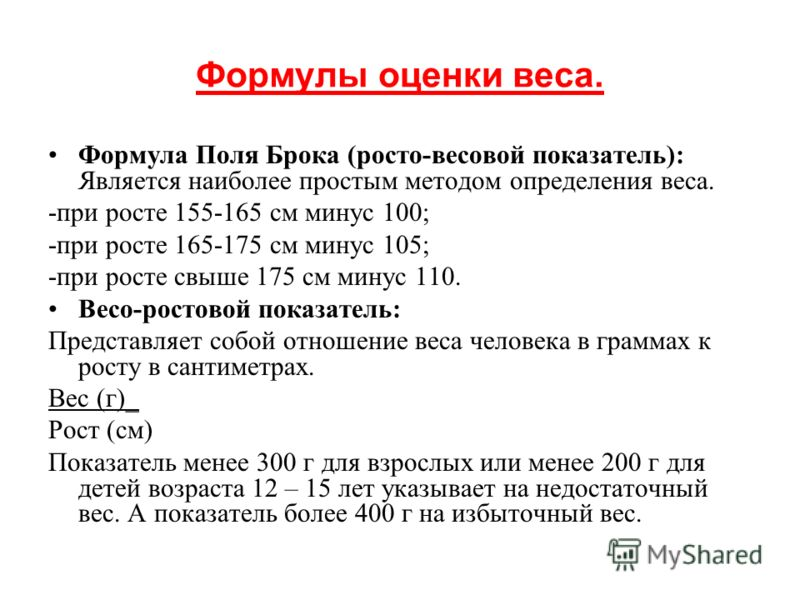 Формулы оценки веса. Формула Поля Брока (росто-весовой показатель): Является наиболее простым методом определения веса. -при росте 155-165 см минус 100; -при росте 165-175 см минус 105; -при росте свыше 175 см минус 110. Весо-ростовой показатель: Пре