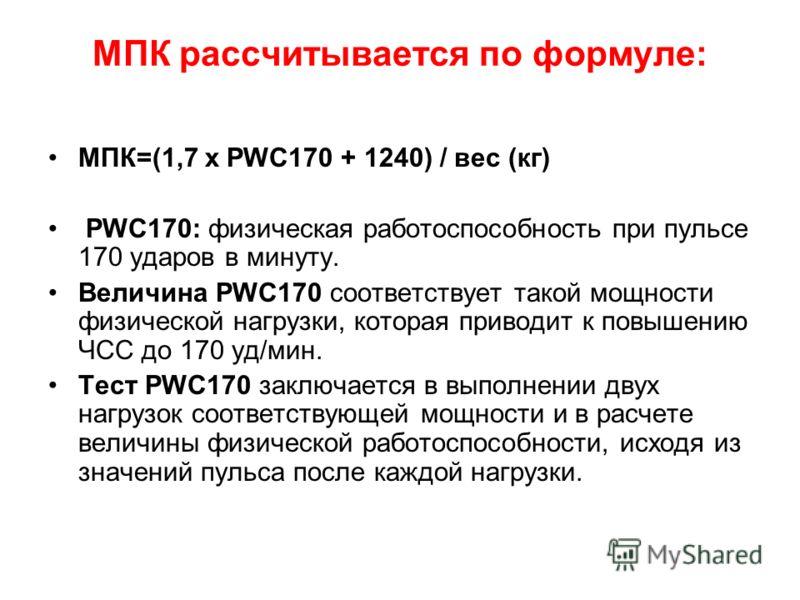 МПК рассчитывается по формуле: МПК=(1,7 x PWC170 + 1240) / вес (кг) PWC170: физическая работоспособность при пульсе 170 ударов в минуту. Величина PWC170 соответствует такой мощности физической нагрузки, которая приводит к повышению ЧСС до 170 уд/мин.