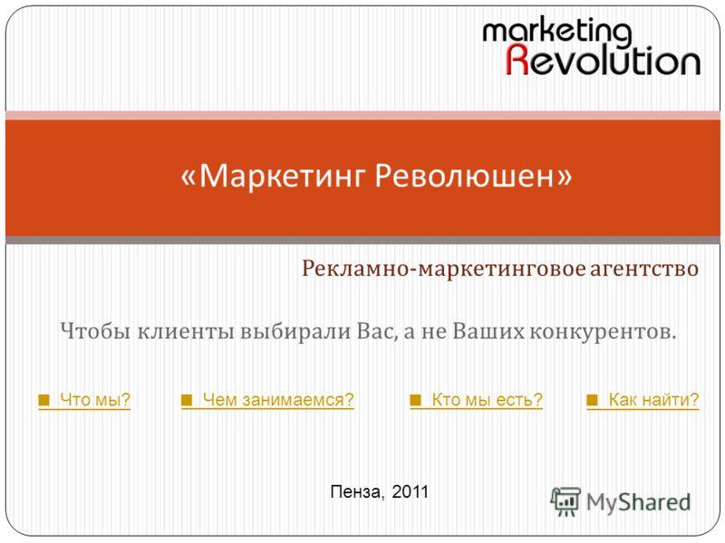 Чтобы клиенты выбирали Вас, а не Ваших конкурентов. « Маркетинг Революшен » Рекламно - маркетинговое агентство Пенза, 2011 Что мы? Чем занимаемся? Кто мы есть? Как найти?