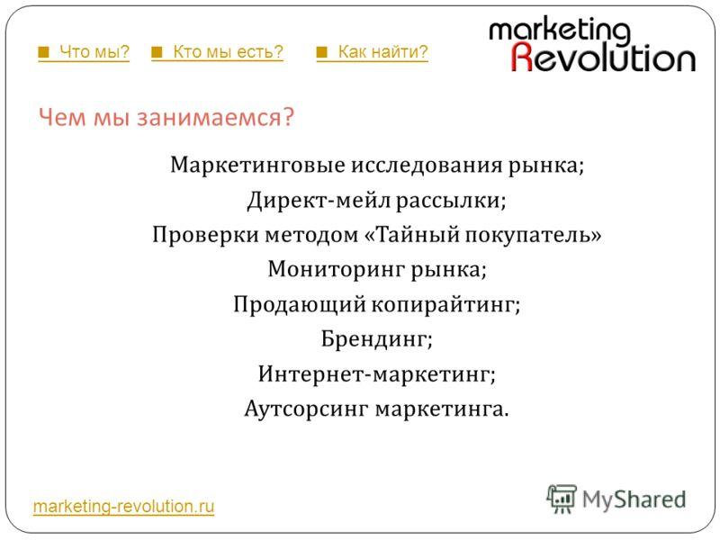 Чем мы занимаемся ? Маркетинговые исследования рынка ; Директ - мейл рассылки ; Проверки методом « Тайный покупатель » Мониторинг рынка ; Продающий копирайтинг ; Брендинг ; Интернет - маркетинг ; Аутсорсинг маркетинга. marketing-revolution.ru Что мы?
