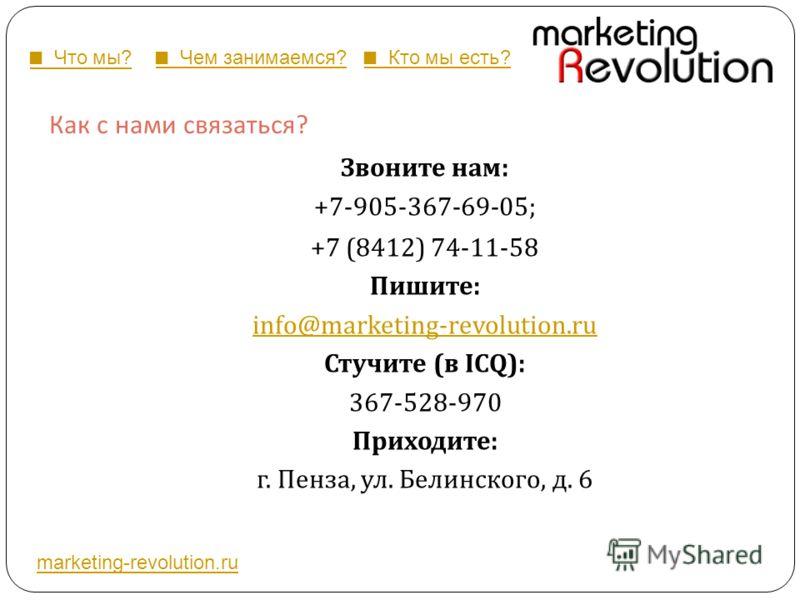 Как с нами связаться ? Звоните нам : +7-905-367-69-05; +7 (8412) 74-11-58 Пишите : info@marketing-revolution.ru Стучите ( в ICQ): 367-528-970 Приходите : г. Пенза, ул. Белинского, д. 6 marketing-revolution.ru Что мы? Чем занимаемся? Кто мы есть?