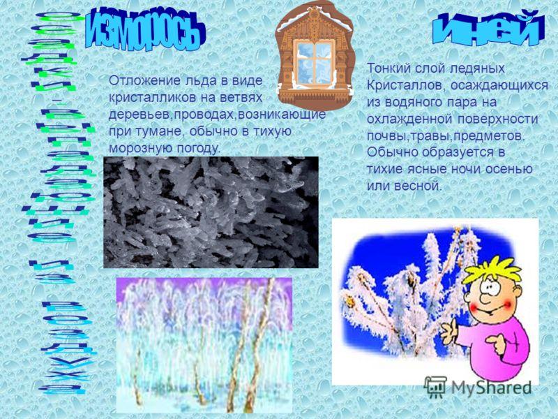 Тонкий слой ледяных Кристаллов, осаждающихся из водяного пара на охлажденной поверхности почвы,травы,предметов. Обычно образуется в тихие ясные ночи осенью или весной. Отложение льда в виде кристалликов на ветвях деревьев,проводах,возникающие при тум