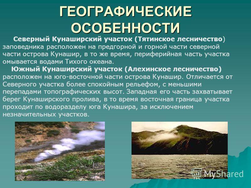 ГЕОГРАФИЧЕСКИЕ ОСОБЕННОСТИ Северный Кунаширский участок (Тятинское лесничество) заповедника расположен на предгорной и горной части северной части острова Кунашир, в то же время, периферийная часть участка омывается водами Тихого океана. Южный Кунаши