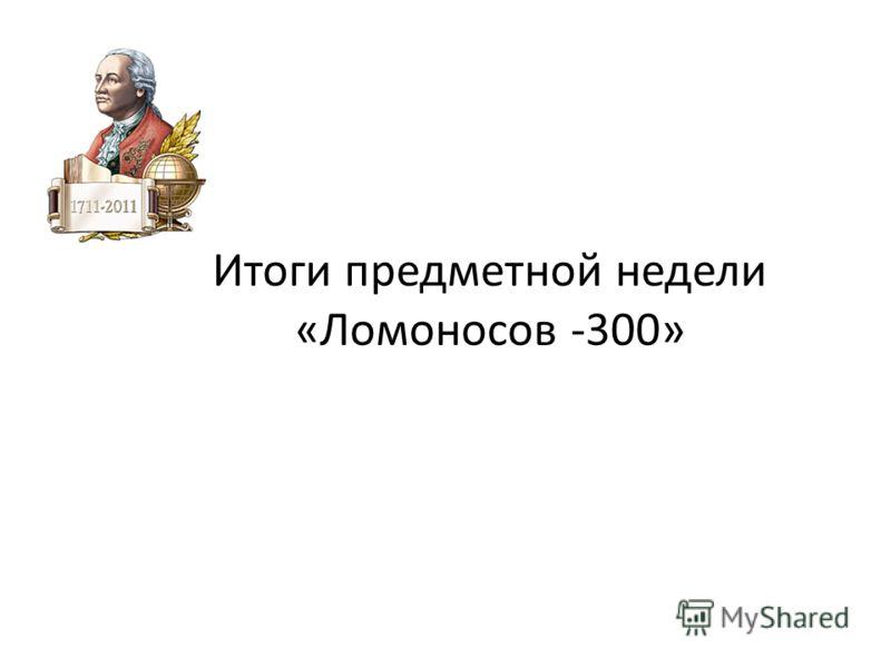Итоги предметной недели «Ломоносов -300»