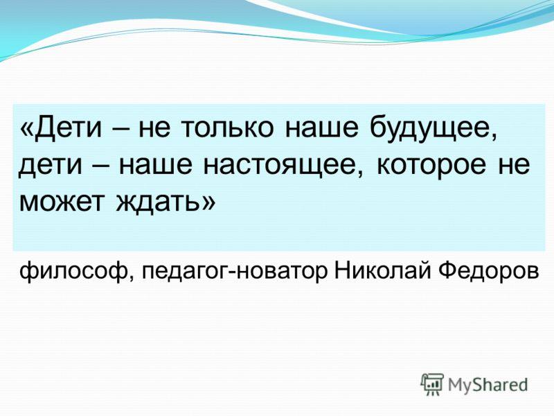 «Дети – не только наше будущее, дети – наше настоящее, которое не может ждать» философ, педагог-новатор Николай Федоров