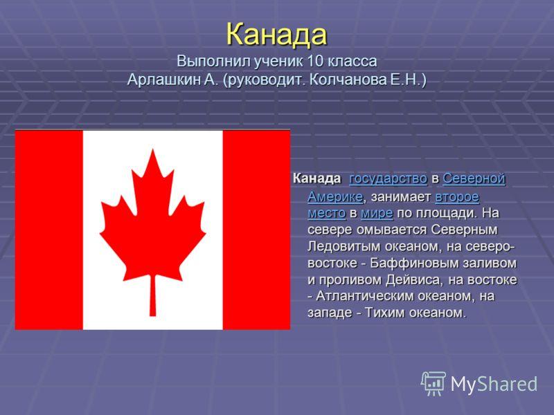 Канада Выполнил ученик 10 класса Арлашкин А. (руководит. Колчанова Е.Н.) Канада государство в Северной Америке, занимает второе место в мире по площади. На севере омывается Северным Ледовитым океаном, на северо- востоке - Баффиновым заливом и проливо
