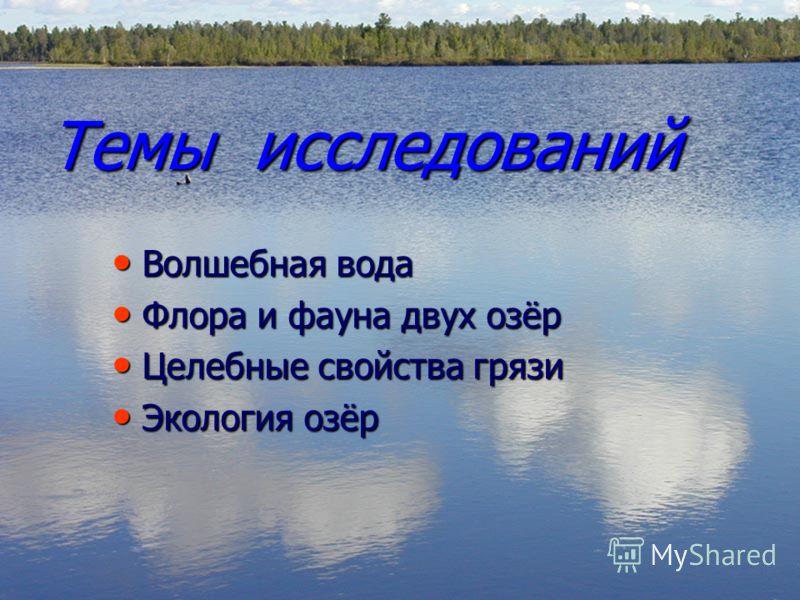 Темы исследований Волшебная вода Флора и фауна двух озёр Целебные свойства грязи Экология озёр