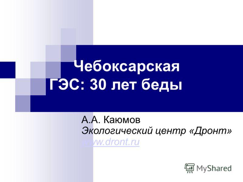 Чебоксарская ГЭС: 30 лет беды А.А. Каюмов Экологический центр «Дронт» www.dront.ru www.dront.ru