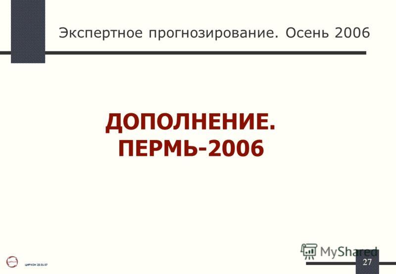 ЦИРКОН 25.01.07 27 Экспертное прогнозирование. Осень 2006 ДОПОЛНЕНИЕ. ПЕРМЬ-2006