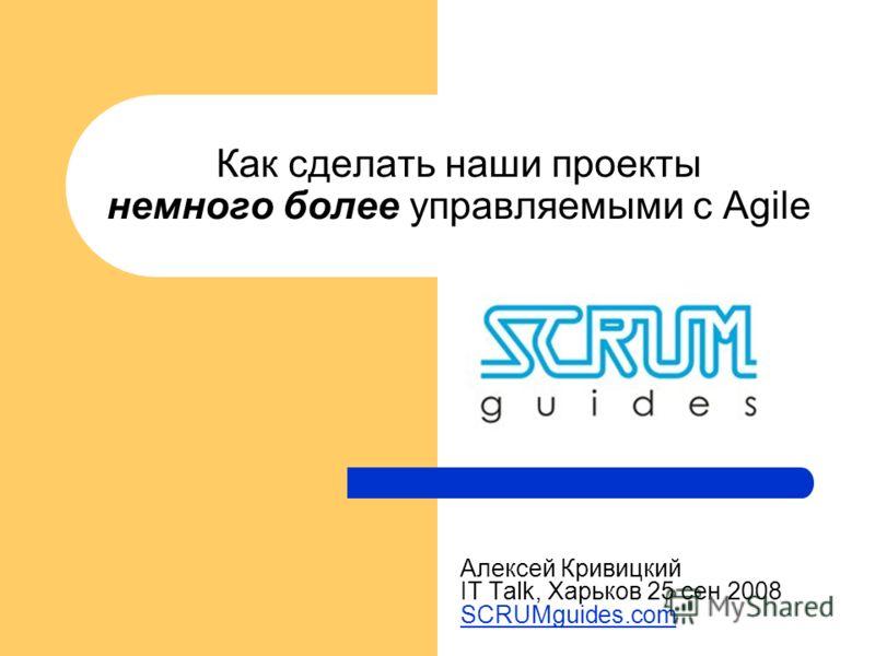Как сделать наши проекты немного более управляемыми с Agile Алексей Кривицкий IT Talk, Харьков 25 сен 2008 SCRUMguides.com SCRUMguides.com