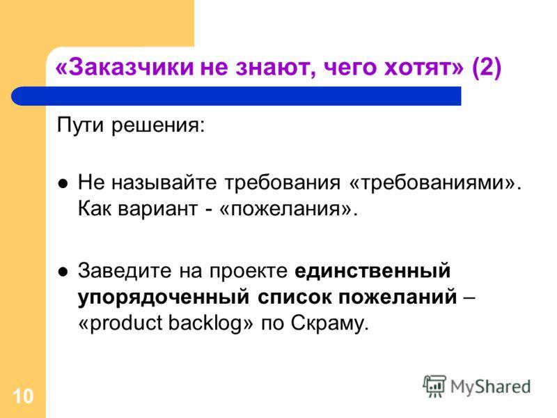 10 «Заказчики не знают, чего хотят» (2) Пути решения: Не называйте требования «требованиями». Как вариант - «пожелания». Заведите на проекте единственный упорядоченный список пожеланий – «product backlog» по Скраму.