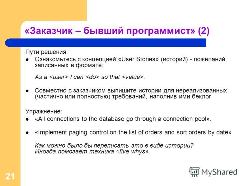 21 «Заказчик – бывший программист» (2) Пути решения: Ознакомьтесь с концепцией «User Stories» (историй) - пожеланий, записанных в формате: As a I can so that. Совместно с заказчиком выпишите истории для нереализованных (частично или полностью) требов