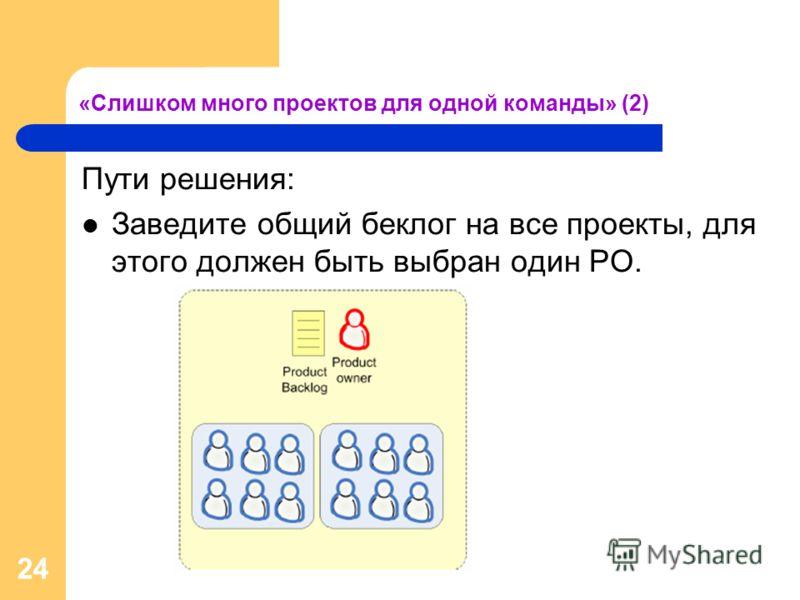 24 «Слишком много проектов для одной команды» (2) Пути решения: Заведите общий беклог на все проекты, для этого должен быть выбран один PO.