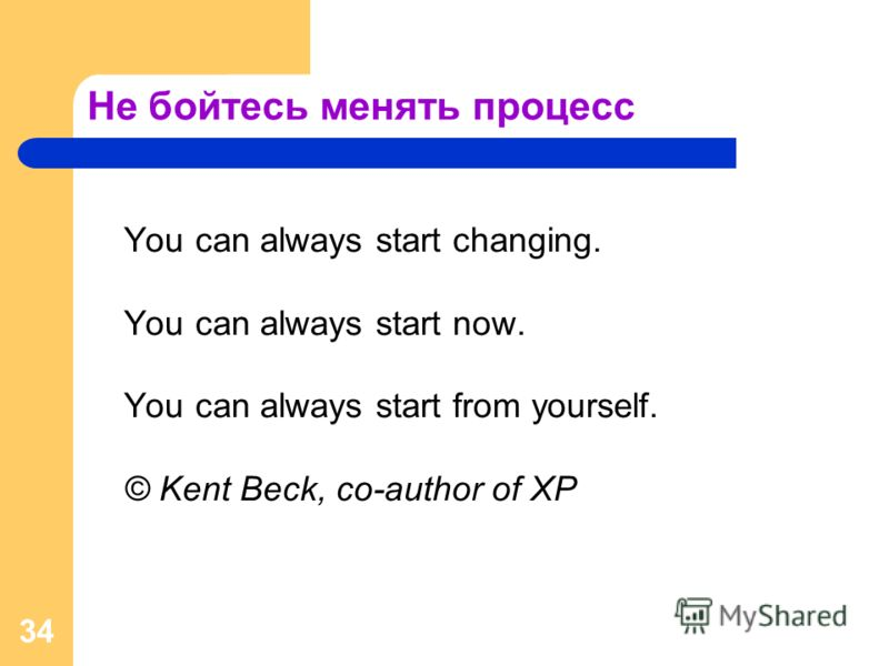 34 Не бойтесь менять процесс You can always start changing. You can always start now. You can always start from yourself. © Kent Beck, co-author of XP