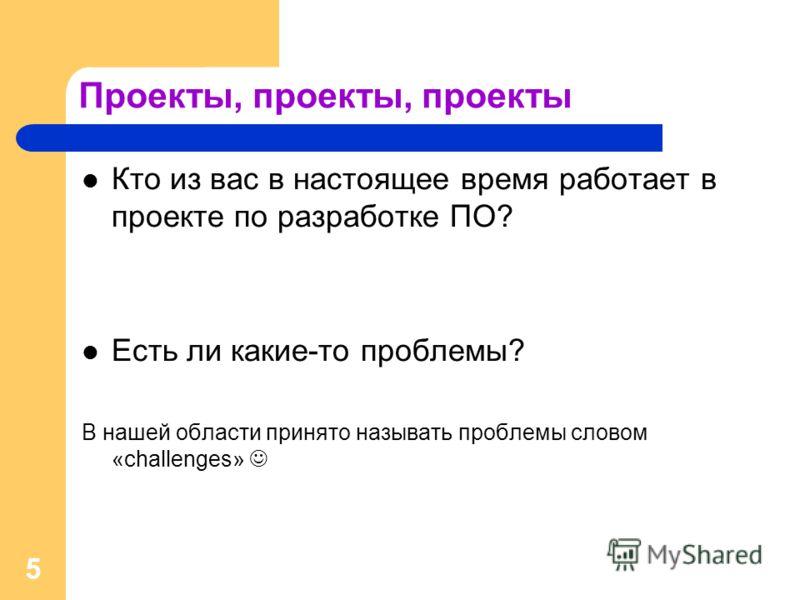 5 Проекты, проекты, проекты Кто из вас в настоящее время работает в проекте по разработке ПО? Есть ли какие-то проблемы? В нашей области принято называть проблемы словом «challenges»