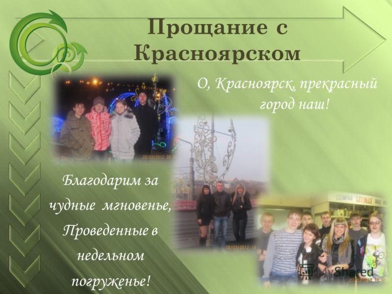 Прощание с Красноярском Благодарим за чудные мгновенье, Проведенные в недельном погруженье! О, Красноярск, прекрасный город наш!
