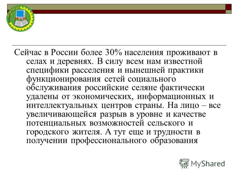Сейчас в России более 30% населения проживают в селах и деревнях. В силу всем нам известной специфики расселения и нынешней практики функционирования сетей социального обслуживания российские селяне фактически удалены от экономических, информационных