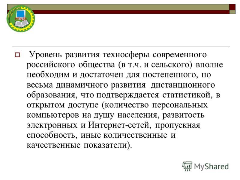 Уровень развития техносферы современного российского общества (в т.ч. и сельского) вполне необходим и достаточен для постепенного, но весьма динамичного развития дистанционного образования, что подтверждается статистикой, в открытом доступе (количест
