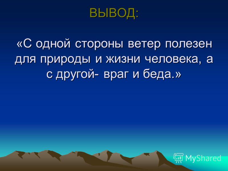 ВЫВОД: «С одной стороны ветер полезен для природы и жизни человека, а с другой- враг и беда.»