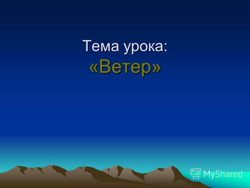 Тема урока: «Ветер»