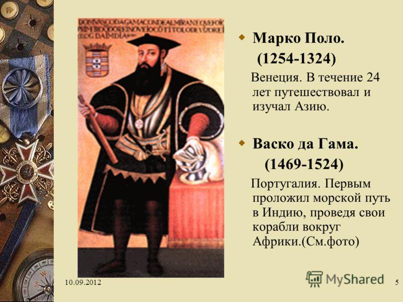 10.09.20125 Марко Поло. (1254-1324) Венеция. В течение 24 лет путешествовал и изучал Азию. Васко да Гама. (1469-1524) Португалия. Первым проложил морской путь в Индию, проведя свои корабли вокруг Африки.(См.фото)