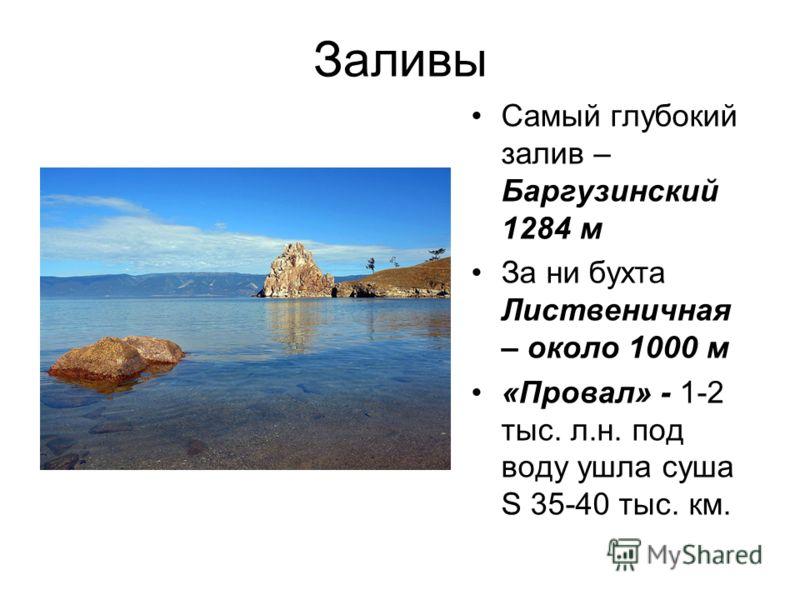 Заливы Самый глубокий залив – Баргузинский 1284 м За ни бухта Лиственичная – около 1000 м «Провал» - 1-2 тыс. л.н. под воду ушла суша Ѕ 35-40 тыс. км.
