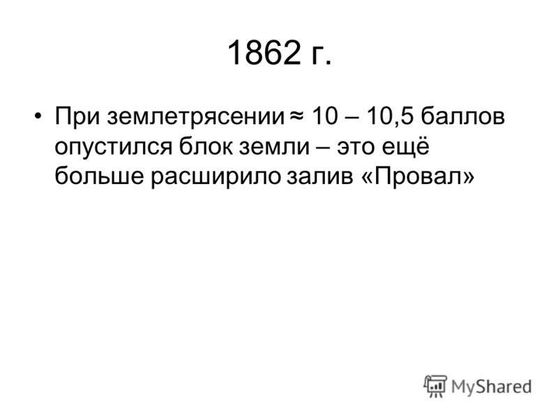 1862 г. При землетрясении 10 – 10,5 баллов опустился блок земли – это ещё больше расширило залив «Провал»