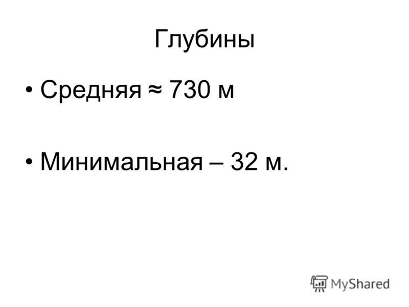 Глубины Средняя 730 м Минимальная – 32 м.