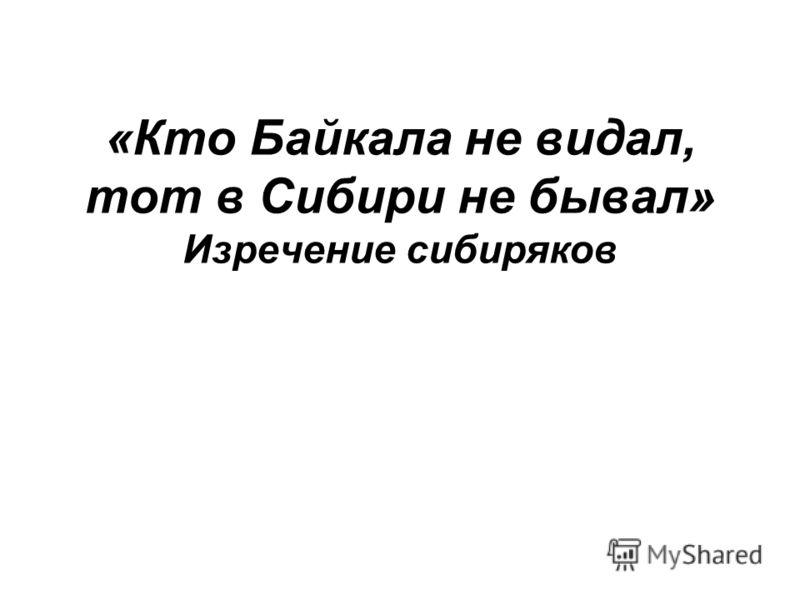 «Кто Байкала не видал, тот в Сибири не бывал» Изречение сибиряков