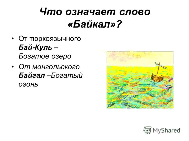Что означает слово «Байкал»? От тюркоязычного Бай-Куль – Богатое озеро От монгольского - Байгал –Богатый огонь