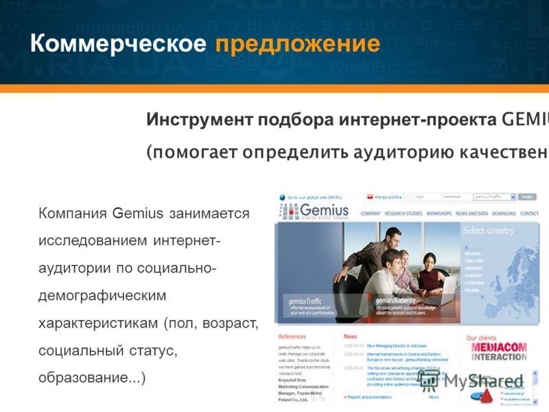 Коммерческое предложение Инструмент подбора интернет-проекта GEMIUS (помогает определить аудиторию качественно) Компания Gemius занимается исследованием интернет- аудитории по социально- демографическим характеристикам (пол, возраст, социальный стату