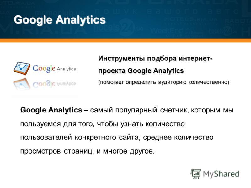 Google Analytics Инструменты подбора интернет- проекта Google Analytics (помогает определить аудиторию количественно) Google Analytics – самый популярный счетчик, которым мы пользуемся для того, чтобы узнать количество пользователей конкретного сайта