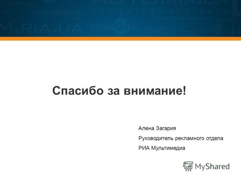Спасибо за внимание! Алена Загария Руководитель рекламного отдела РИА Мультимедиа