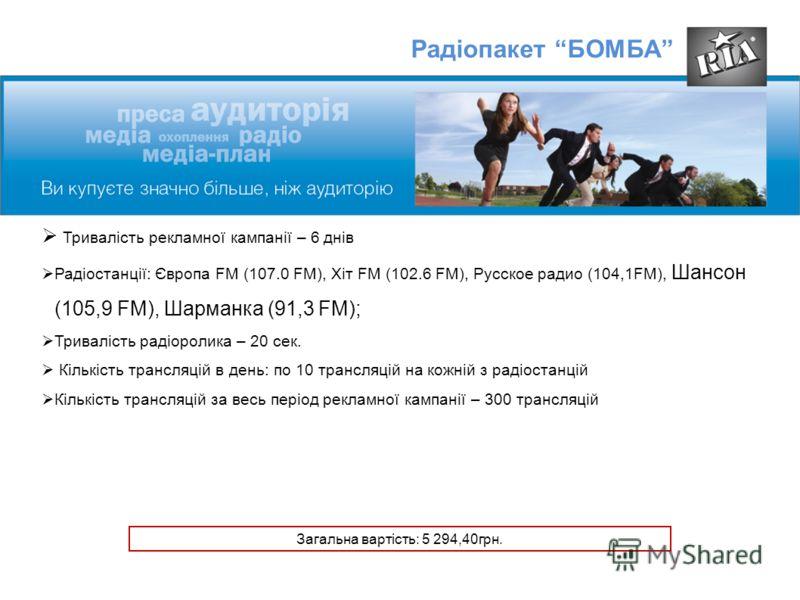 Радіопакет БОМБА Тривалість рекламної кампанії – 6 днів Радіостанції: Європa FM (107.0 FM), Хіт FM (102.6 FM), Русское радио (104,1FM), Шансон (105,9 FM), Шарманка (91,3 FM); Тривалість радіоролика – 20 сек. Кількість трансляцій в день: по 10 трансля