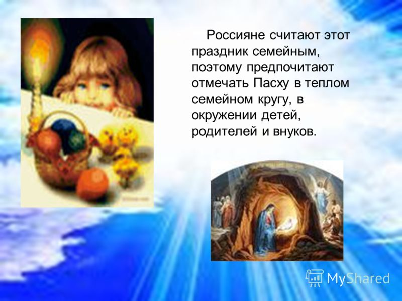 Россияне считают этот праздник семейным, поэтому предпочитают отмечать Пасху в теплом семейном кругу, в окружении детей, родителей и внуков.