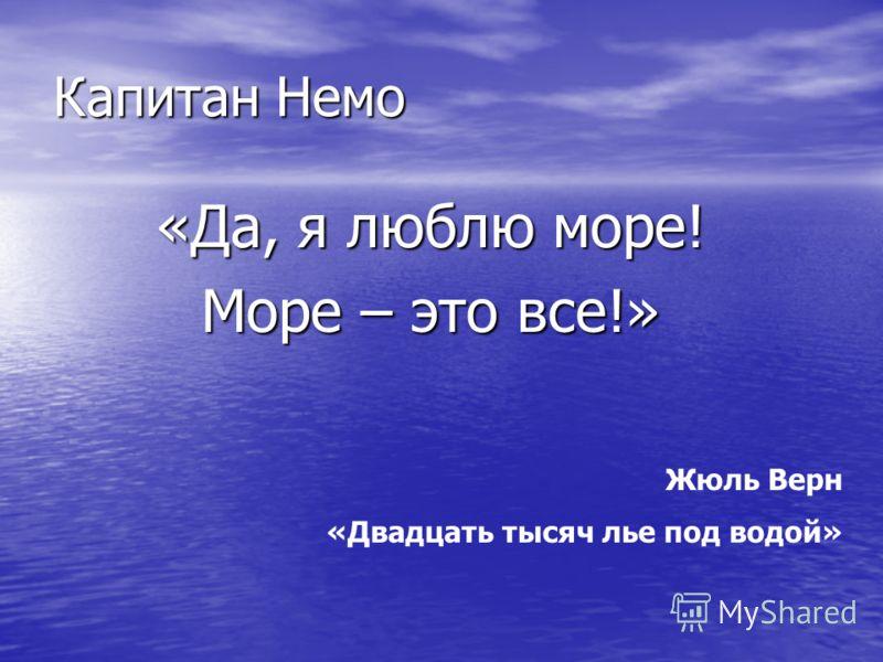 Капитан Немо «Да, я люблю море! Море – это все!» Жюль Верн «Двадцать тысяч лье под водой»