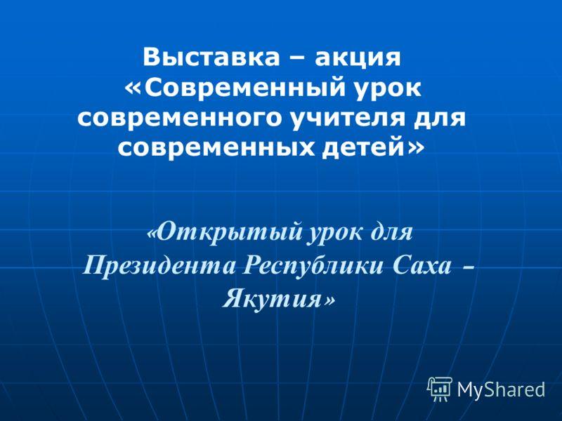 Выставка – акция «Современный урок современного учителя для современных детей» « Открытый урок для Президента Республики Саха – Якутия »