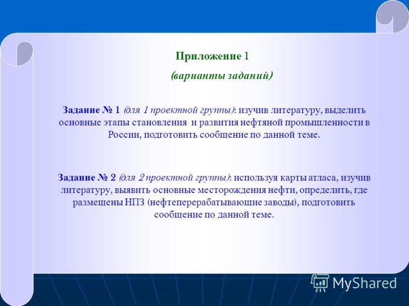 Приложение 1 ( варианты заданий ) Задание 1 ( для 1 проектной группы ): изучив литературу, выделить основные этапы становления и развития нефтяной промышленности в России, подготовить сообщение по данной теме. Задание 2 ( для 2 проектной группы ): ис