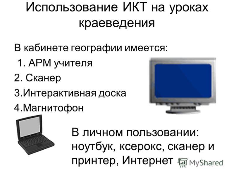 Использование ИКТ на уроках краеведения В кабинете географии имеется: 1. АРМ учителя 2. Сканер 3.Интерактивная доска 4.Магнитофон В личном пользовании: ноутбук, ксерокс, сканер и принтер, Интернет