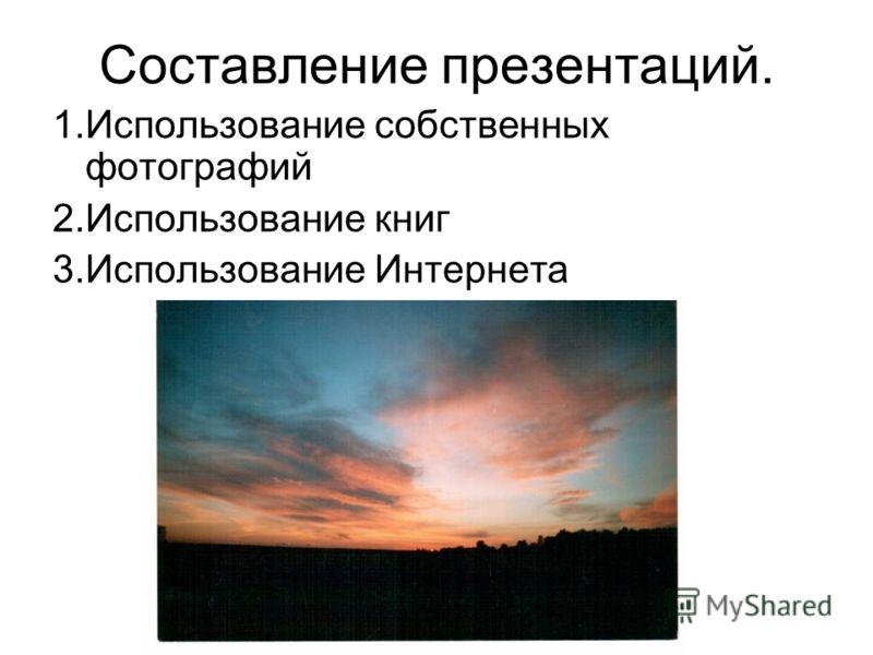 Составление презентаций. 1.Использование собственных фотографий 2.Использование книг 3.Использование Интернета