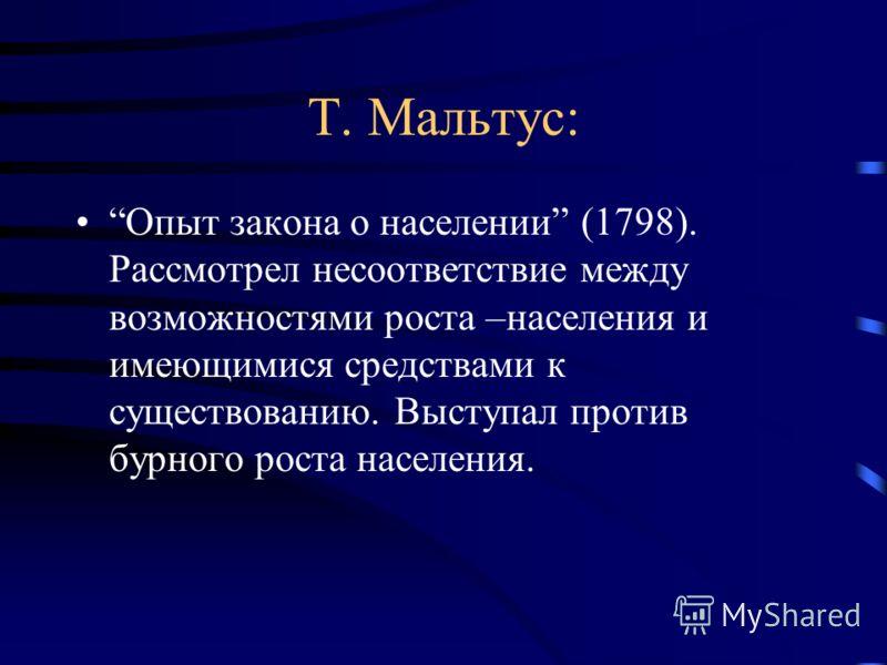 Т. Мальтус: Опыт закона о населении (1798). Рассмотрел несоответствие между возможностями роста –населения и имеющимися средствами к существованию. Выступал против бурного роста населения.