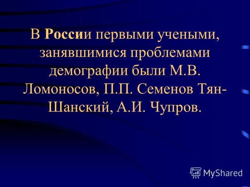 В России первыми учеными, занявшимися проблемами демографии были М.В. Ломоносов, П.П. Семенов Тян- Шанский, А.И. Чупров.