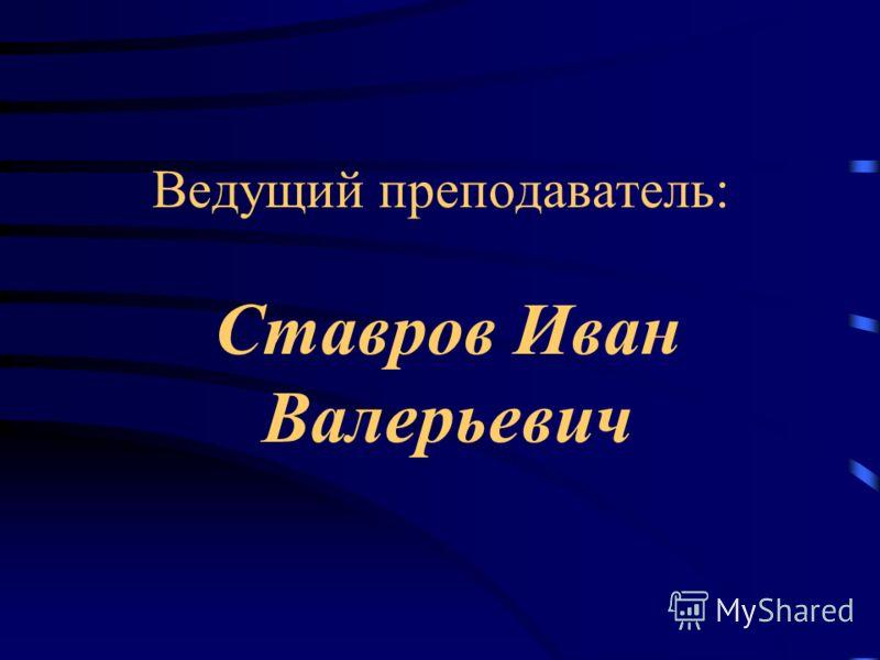 Ведущий преподаватель: Ставров Иван Валерьевич