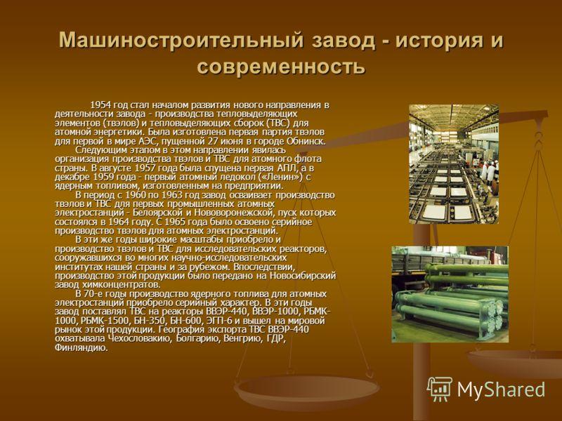 Машиностроительный завод - история и современность 1954 год стал началом развития нового направления в деятельности завода - производства тепловыделяющих элементов (твэлов) и тепловыделяющих сборок (ТВС) для атомной энергетики. Была изготовлена перва