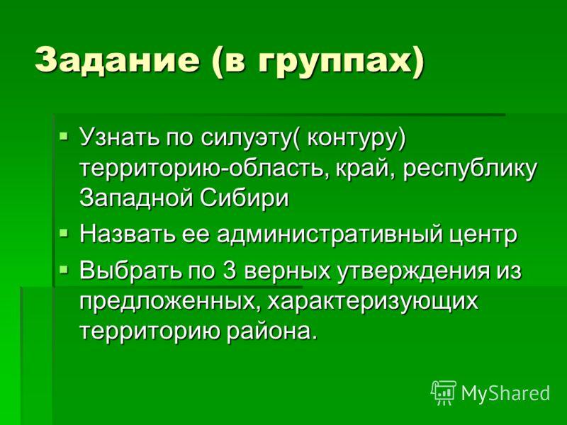 Задание (в группах) Узнать по силуэту( контуру) территорию-область, край, республику Западной Сибири Назвать ее административный центр Выбрать по 3 верных утверждения из предложенных, характеризующих территорию района.