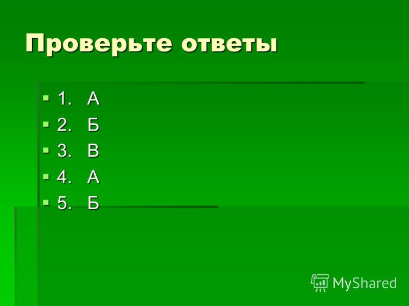 Проверьте ответы 1. А 2. Б 3. В 4. А 5. Б