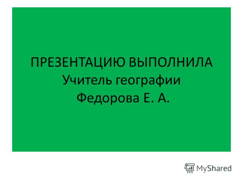 ПРЕЗЕНТАЦИЮ ВЫПОЛНИЛА Учитель географии Федорова Е. А.