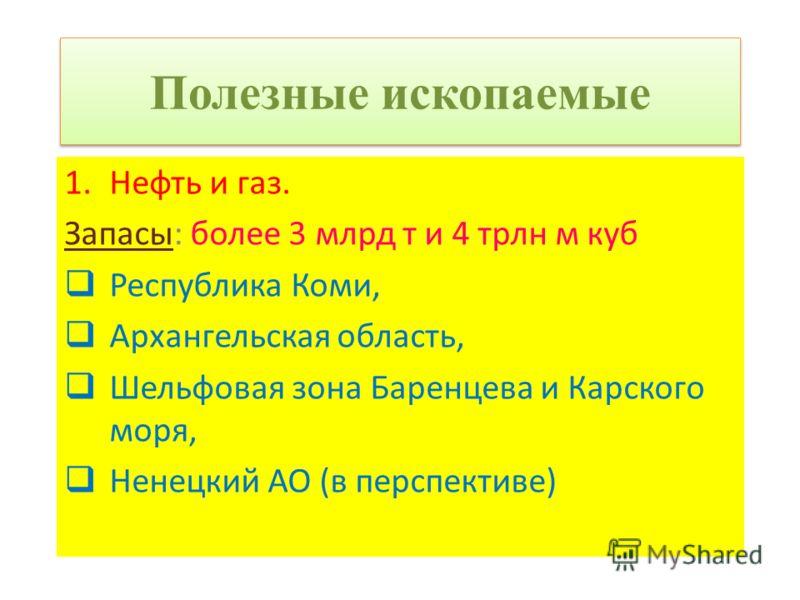 Полезные ископаемые 1.Нефть и газ. Запасы: более 3 млрд т и 4 трлн м куб Республика Коми, Архангельская область, Шельфовая зона Баренцева и Карского моря, Ненецкий АО (в перспективе)