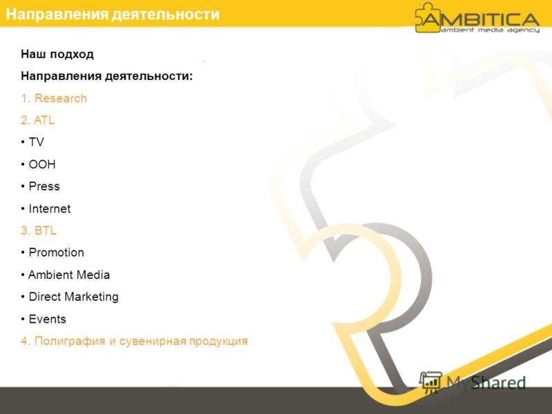 Направления деятельности Наш подход Направления деятельности: 1. Research 2. ATL TV OOH Press Internet 3. BTL Promotion Ambient Media Direct Marketing Events 4. Полиграфия и сувенирная продукция